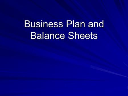Business Plan and Balance Sheets. Business Plan Usually created to gather funding for a venture Not just the finance but includes –The market and it's.