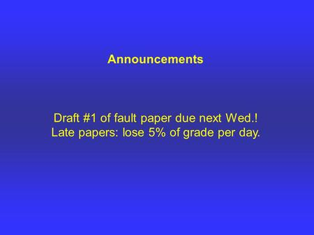 Announcements Draft #1 of fault paper due next Wed.! Late papers: lose 5% of grade per day.