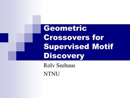 Geometric Crossovers for Supervised Motif Discovery Rolv Seehuus NTNU.