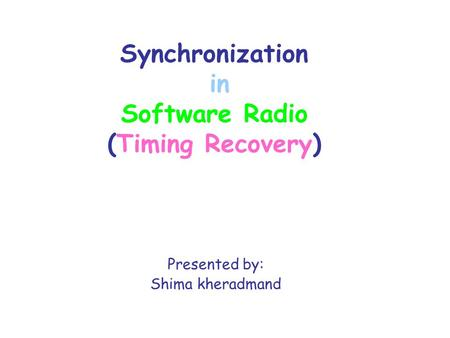 Synchronization in Software Radio (Timing Recovery) Presented by: Shima kheradmand.