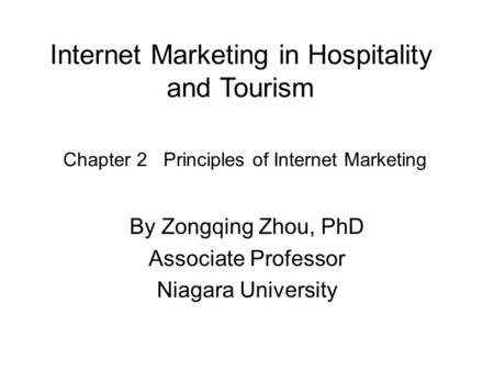 Internet Marketing in Hospitality and Tourism By Zongqing Zhou, PhD Associate Professor Niagara University Chapter 2 Principles of Internet Marketing.