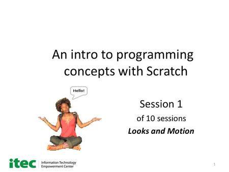 1 An intro to programming concepts with Scratch Session 1 of 10 sessions Looks and Motion.