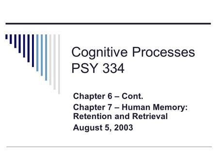 Cognitive Processes PSY 334 Chapter 6 – Cont. Chapter 7 – Human Memory: Retention and Retrieval August 5, 2003.