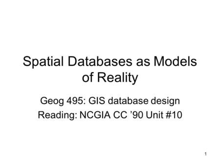 1 Spatial Databases as Models of Reality Geog 495: GIS database design Reading: NCGIA CC '90 Unit #10.