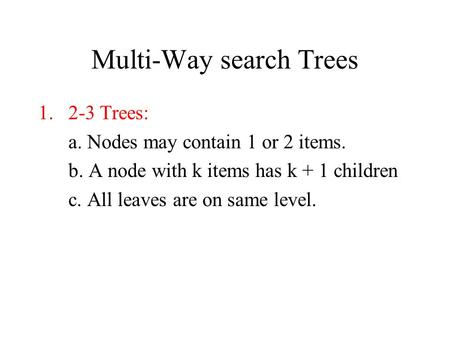 Multi-Way search Trees 1.2-3 Trees: a. Nodes may contain 1 or 2 items. b. A node with k items has k + 1 children c. All leaves are on same level.