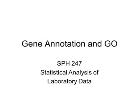 Gene Annotation and GO SPH 247 Statistical Analysis of Laboratory Data.