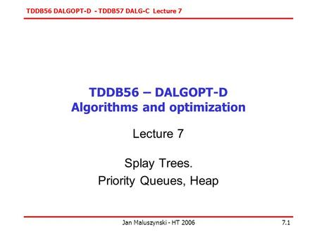 TDDB56 DALGOPT-D - TDDB57 DALG-C Lecture 7 Jan Maluszynski - HT 20067.1 TDDB56 – DALGOPT-D Algorithms and optimization Lecture 7 Splay Trees. Priority.