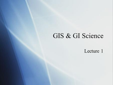 "GIS & GI Science Lecture 1. What is GIS Geographic Information Systems  Definitions  ""A powerful set of tools for storing and retrieving at will, transforming."