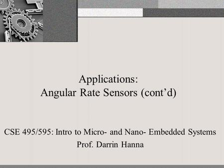 Applications: Angular Rate Sensors (cont'd) CSE 495/595: Intro to Micro- and Nano- Embedded Systems Prof. Darrin Hanna.