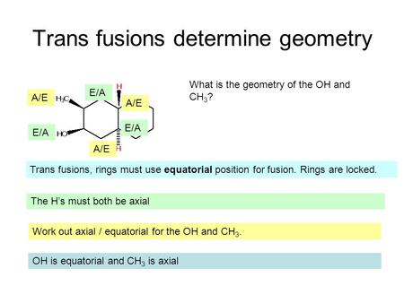 Trans fusions determine geometry What is the geometry of the OH and CH 3 ? Trans fusions, rings must use equatorial position for fusion. Rings are locked.