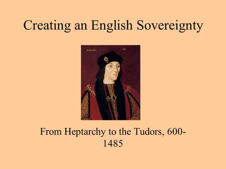 Creating an English Sovereignty From Heptarchy to the Tudors, 600- 1485.