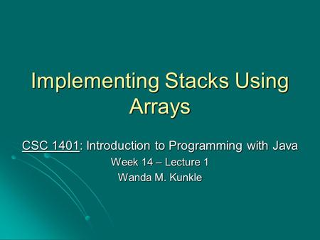 Implementing Stacks Using Arrays CSC 1401: Introduction to Programming with Java Week 14 – Lecture 1 Wanda M. Kunkle.