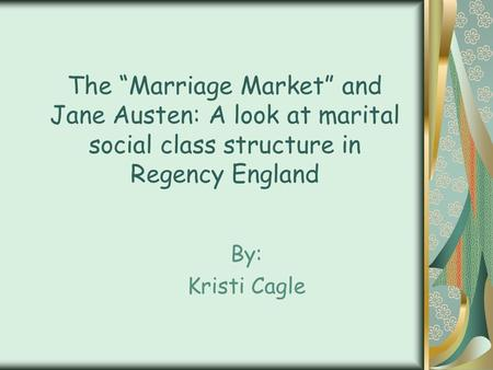 "The ""Marriage Market"" and Jane Austen: A look at marital social class structure in Regency England By: Kristi Cagle."