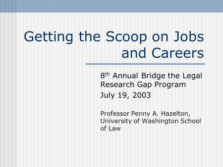 Getting the Scoop on Jobs and Careers 8 th Annual Bridge the Legal Research Gap Program July 19, 2003 Professor Penny A. Hazelton, University of Washington.