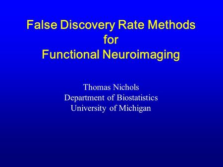 False Discovery Rate Methods for Functional Neuroimaging Thomas Nichols Department of Biostatistics University of Michigan.