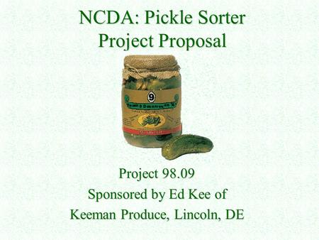 NCDA: Pickle Sorter Project Proposal Project 98.09 Sponsored by Ed Kee of Keeman Produce, Lincoln, DE.