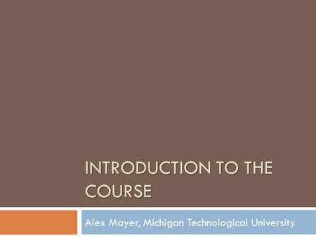 INTRODUCTION TO THE COURSE Alex Mayer, Michigan Technological University.