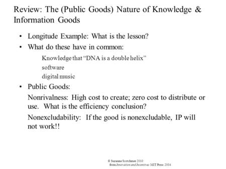 © Suzanne Scotchmer 2010 from Innovation and Incentives MIT Press 2004 Review: The (Public Goods) Nature of Knowledge & Information Goods Longitude Example: