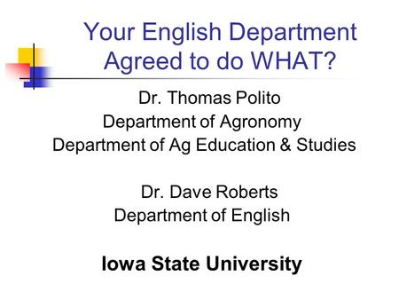 Your English Department Agreed to do WHAT? Dr. Thomas Polito Department of Agronomy Department of Ag Education & Studies Dr. Dave Roberts Department of.