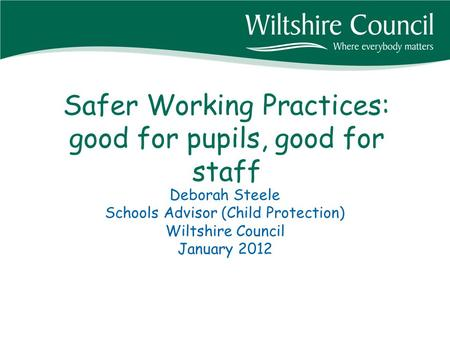 Safer Working Practices: good for pupils, good for staff Deborah Steele Schools Advisor (Child Protection) Wiltshire Council January 2012.