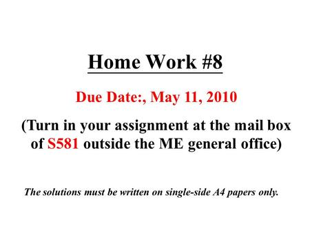 Home Work #8 Due Date:, May 11, 2010 (Turn in your assignment at the mail box of S581 outside the ME general office) The solutions must be written on single-side.