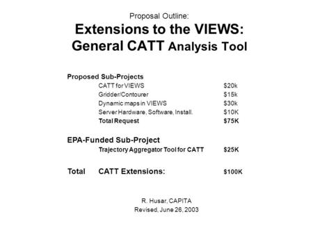Proposal Outline: Extensions to the VIEWS: General CATT Analysis Tool R. Husar, CAPITA Revised, June 26, 2003 Proposed Sub-Projects CATT for VIEWS$20k.