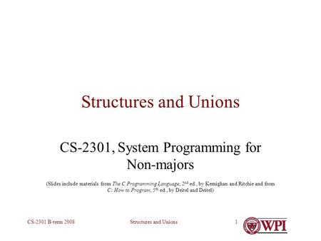 Structures and UnionsCS-2301 B-term 20081 Structures and Unions CS-2301, System Programming for Non-majors (Slides include materials from The C Programming.