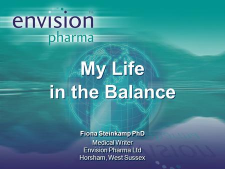 My Life in the Balance Fiona Steinkamp PhD Medical Writer Envision Pharma Ltd Horsham, West Sussex My Life in the Balance Fiona Steinkamp PhD Medical Writer.
