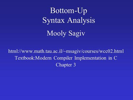 Bottom-Up Syntax Analysis Mooly Sagiv html://www.math.tau.ac.il/~msagiv/courses/wcc02.html Textbook:Modern Compiler Implementation in C Chapter 3.
