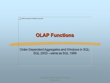 Copyright: Silberschatz, Korth and Sudarshan 1 OLAP Functions Order-Dependent Aggregates and Windows in SQL: SQL:2003---same as SQL:1999.