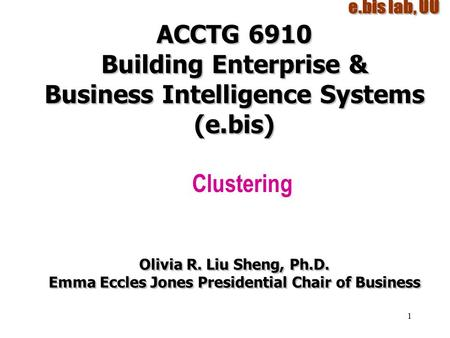 1 ACCTG 6910 Building Enterprise & Business Intelligence Systems (e.bis) Clustering Olivia R. Liu Sheng, Ph.D. Emma Eccles Jones Presidential Chair of.