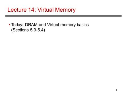 1 Lecture 14: Virtual Memory Today: DRAM and Virtual memory basics (Sections 5.3-5.4)