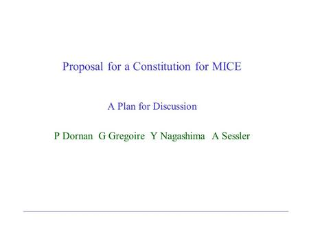 Proposal for a Constitution for MICE A Plan for Discussion P Dornan G Gregoire Y Nagashima A Sessler.