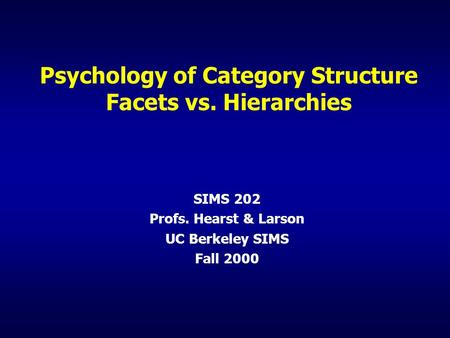 Psychology of Category Structure Facets vs. Hierarchies SIMS 202 Profs. Hearst & Larson UC Berkeley SIMS Fall 2000.