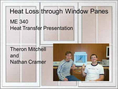 Heat Loss through Window Panes ME 340 Heat Transfer Presentation Theron Mitchell and Nathan Cramer.