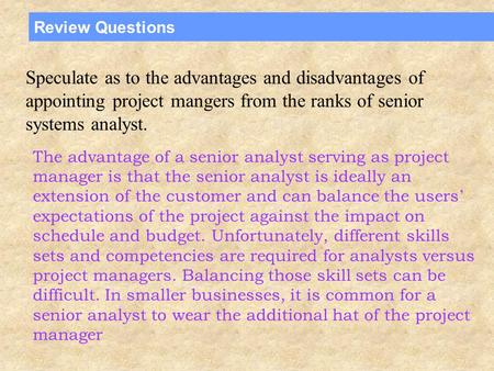 Review Questions Speculate as to the advantages and disadvantages of appointing project mangers from the ranks of senior systems analyst. The advantage.