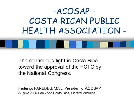 -ACOSAP - COSTA RICAN PUBLIC HEALTH ASSOCIATION - The continuous fight in Costa Rica toward the approval of the FCTC by the National Congress. Federico.