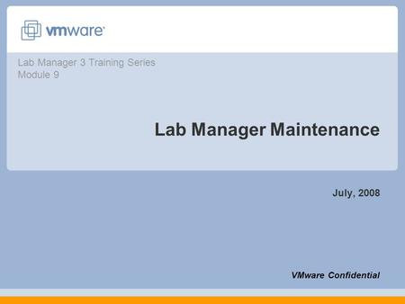 Lab Manager Maintenance July, 2008 VMware Confidential Lab Manager 3 Training Series Module 9.