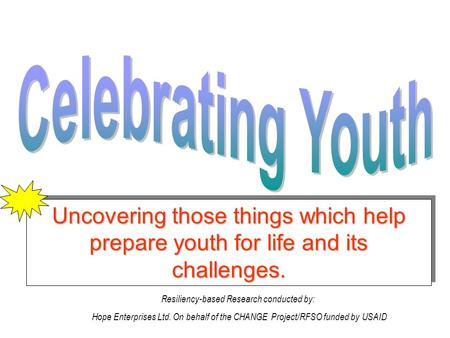 Uncovering those things which help prepare youth for life and its challenges. Resiliency-based Research conducted by: Hope Enterprises Ltd. On behalf of.