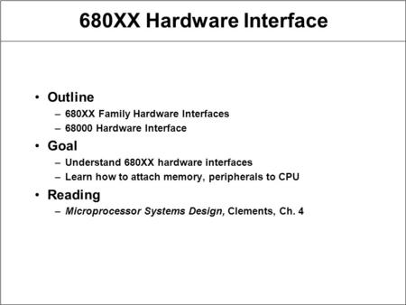 680XX Hardware Interface Outline –680XX Family Hardware Interfaces –68000 Hardware Interface Goal –Understand 680XX hardware interfaces –Learn how to attach.