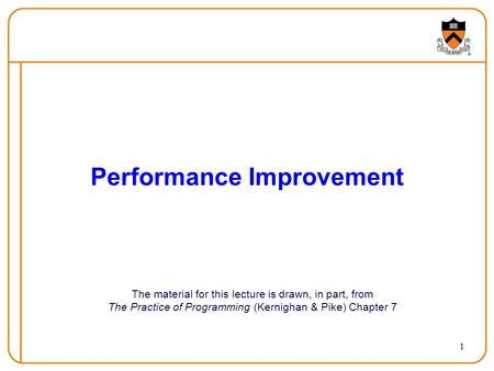 1 Performance Improvement The material for this lecture is drawn, in part, from The Practice of Programming (Kernighan & Pike) Chapter 7.