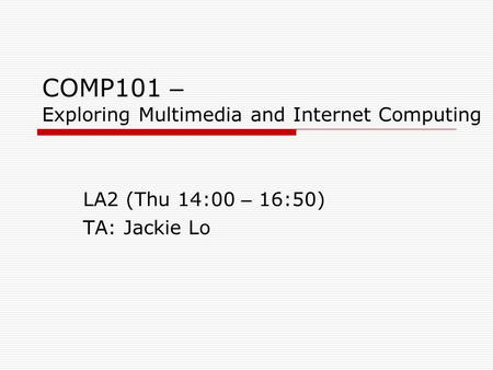COMP101 – Exploring Multimedia and Internet Computing LA2 (Thu 14:00 – 16:50) TA: Jackie Lo.