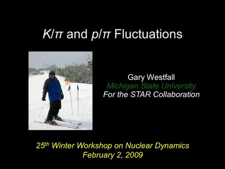 K/π and p/π Fluctuations 25 th Winter Workshop on Nuclear Dynamics February 2, 2009 Gary Westfall Michigan State University For the STAR Collaboration.