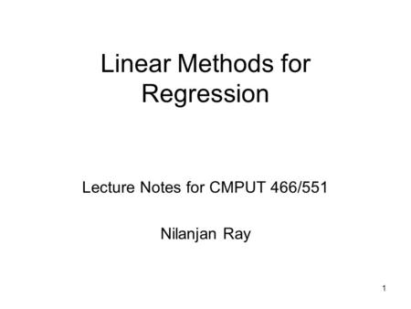 1 Linear Methods for Regression Lecture Notes for CMPUT 466/551 Nilanjan Ray.