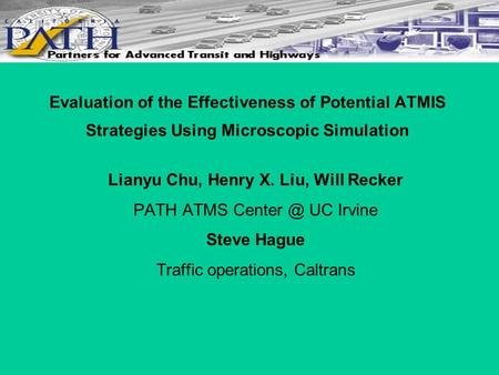 Evaluation of the Effectiveness of Potential ATMIS Strategies Using Microscopic Simulation Lianyu Chu, Henry X. Liu, Will Recker PATH ATMS UC.