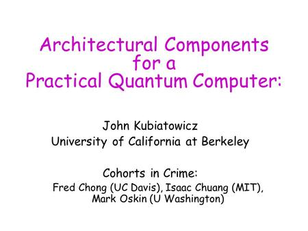 Architectural Components for a Practical Quantum Computer: John Kubiatowicz University of California at Berkeley Cohorts in Crime: Fred Chong (UC Davis),