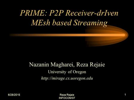 6/28/2015Reza Rejaie INFOCOM 07 1 Nazanin Magharei, Reza Rejaie University of Oregon  PRIME: P2P Receiver-drIven MEsh based.