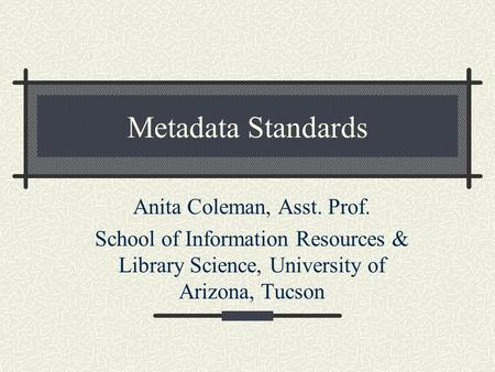 Metadata Standards Anita Coleman, Asst. Prof. School of Information Resources & Library Science, University of Arizona, Tucson.