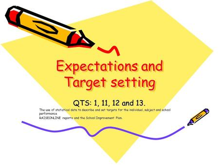 Expectations and Target setting QTS: 1, 11, 12 and 13. The use of statistical data to describe and set targets for the individual, subject and school performance.