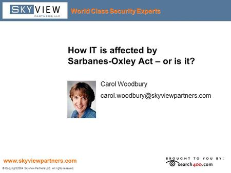 World Class Security Experts © Copyright 2004 SkyView Partners LLC. All rights reserved. www.skyviewpartners.com How IT is affected by Sarbanes-Oxley Act.